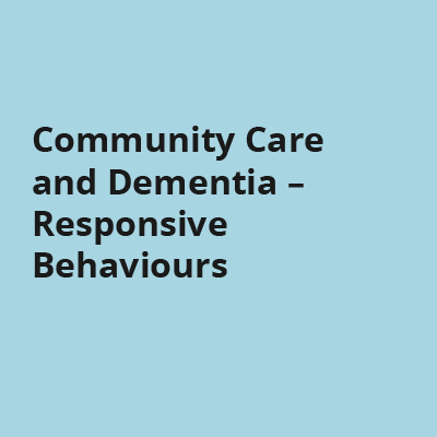 Community Care and Dementia - Responsive Behaviours