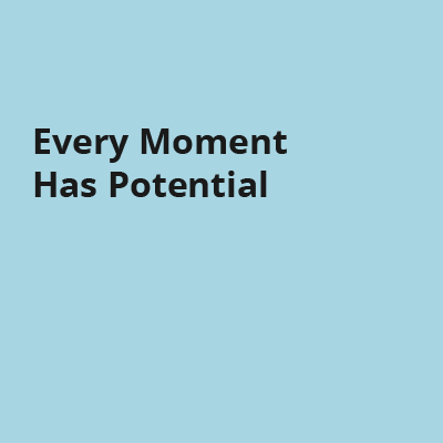 Every Moment Has Potential