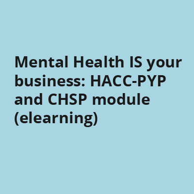Mental Health IS your business: HACC-PYP and CHSP module (elearning)