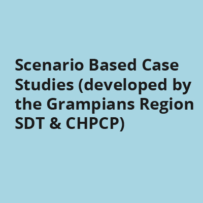 Scenario Based Case Studies (developed by the Grampians Region SDT & CHPCP)